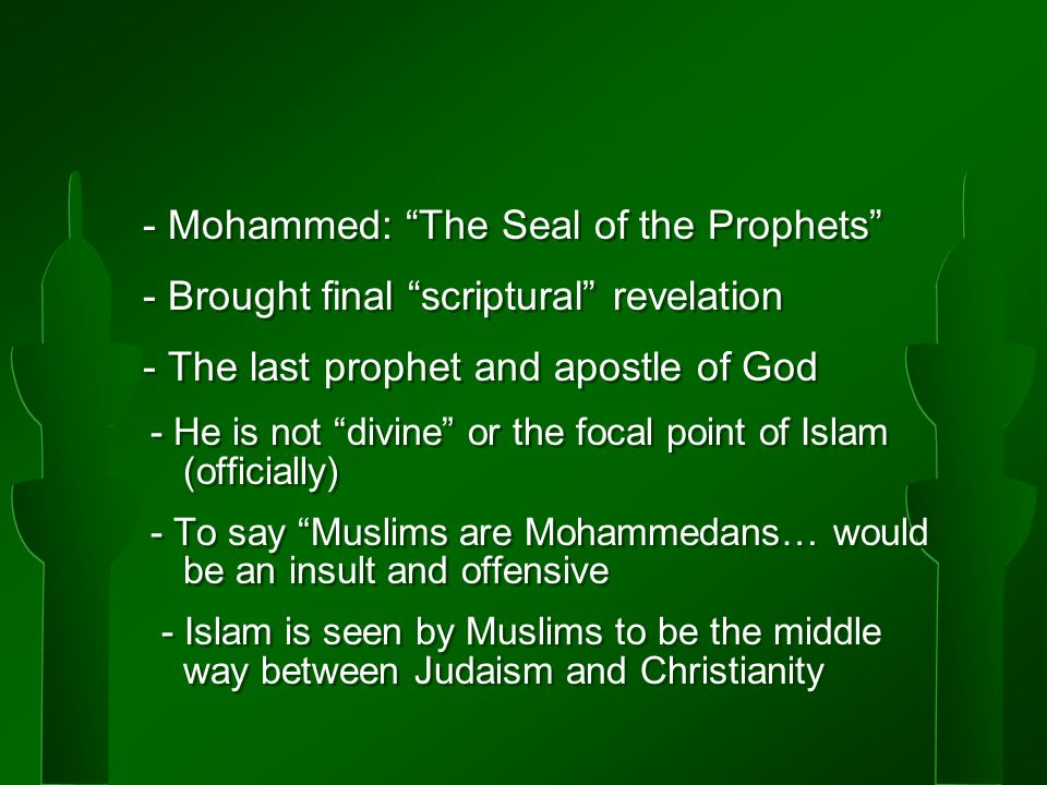 - Mohammed: The Seal of the Prophets - Brought final scriptural revelation - The last prophet and apostle of God - He is not divine or the focal point of Islam (officially) - To say Muslims are Mohammedans… would be an insult and offensive - Islam is seen by Muslims to be the middle way between Judaism and Christianity - Mohammed: The Seal of the Prophets - Brought final scriptural revelation - The last prophet and apostle of God - He is not divine or the focal point of Islam (officially) - To say Muslims are Mohammedans… would be an insult and offensive - Islam is seen by Muslims to be the middle way between Judaism and Christianity