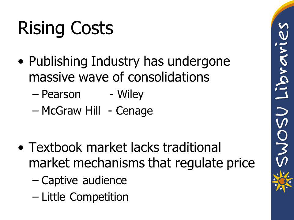 Rising Costs Publishing Industry has undergone massive wave of consolidations –Pearson - Wiley –McGraw Hill - Cenage Textbook market lacks traditional market mechanisms that regulate price –Captive audience –Little Competition