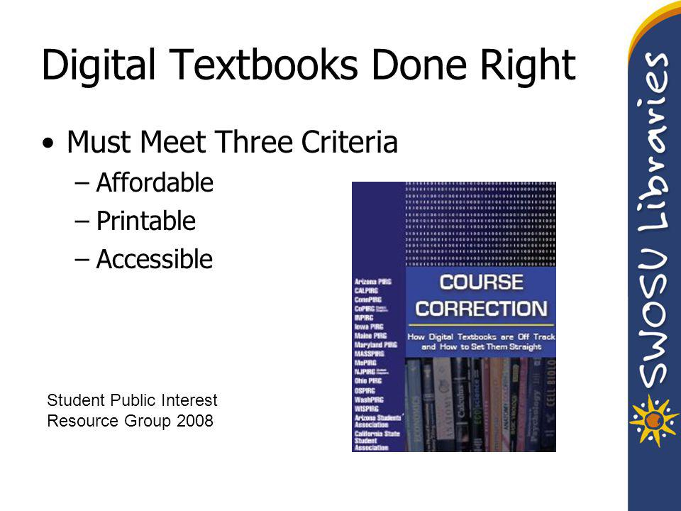 Digital Textbooks Done Right Must Meet Three Criteria –Affordable –Printable –Accessible Student Public Interest Resource Group 2008