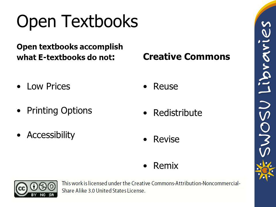 Open Textbooks Open textbooks accomplish what E-textbooks do not : Low Prices Printing Options Accessibility Creative Commons Reuse Redistribute Revise Remix