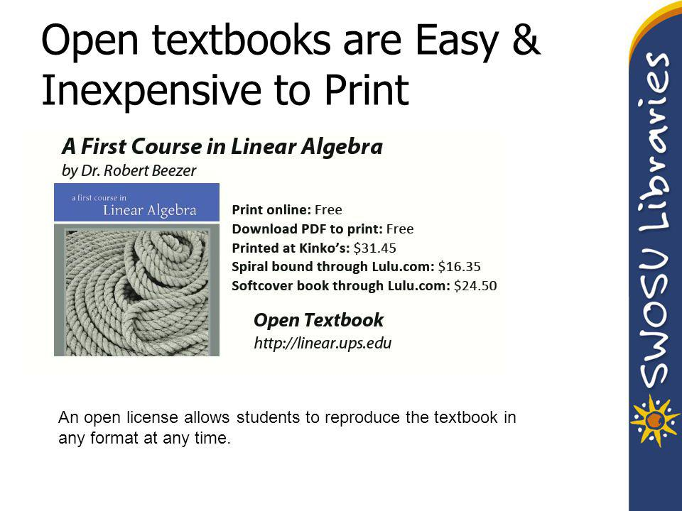 Open textbooks are Easy & Inexpensive to Print An open license allows students to reproduce the textbook in any format at any time.