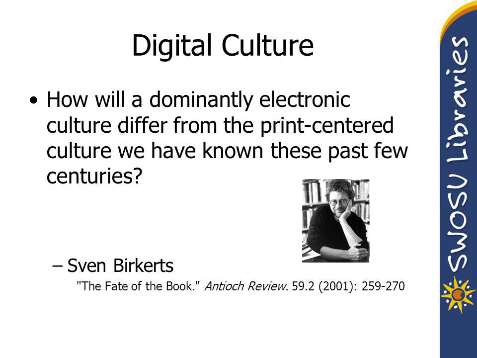 Digital Culture How will a dominantly electronic culture differ from the print-centered culture we have known these past few centuries.
