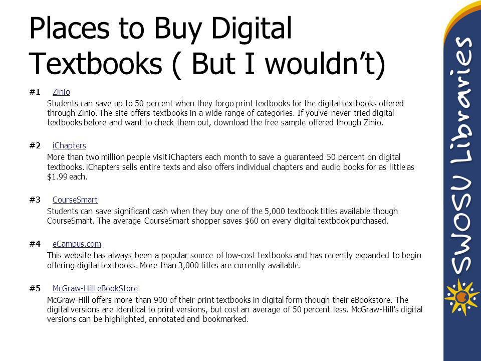 Places to Buy Digital Textbooks ( But I wouldn't) #1 ZinioZinio Students can save up to 50 percent when they forgo print textbooks for the digital textbooks offered through Zinio.