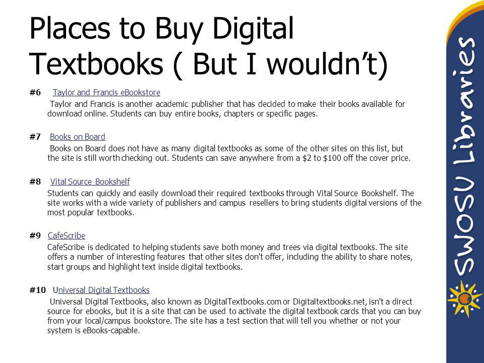 Places to Buy Digital Textbooks ( But I wouldn't) #6 Taylor and Francis eBookstoreTaylor and Francis eBookstore Taylor and Francis is another academic publisher that has decided to make their books available for download online.