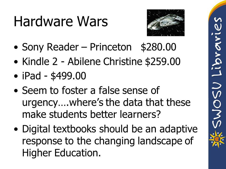 Hardware Wars Sony Reader – Princeton $280.00 Kindle 2 - Abilene Christine $259.00 iPad - $499.00 Seem to foster a false sense of urgency….where's the data that these make students better learners.