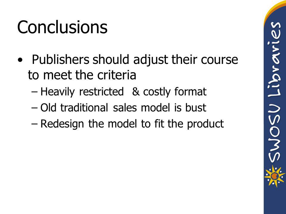 Conclusions Publishers should adjust their course to meet the criteria –Heavily restricted & costly format –Old traditional sales model is bust –Redesign the model to fit the product