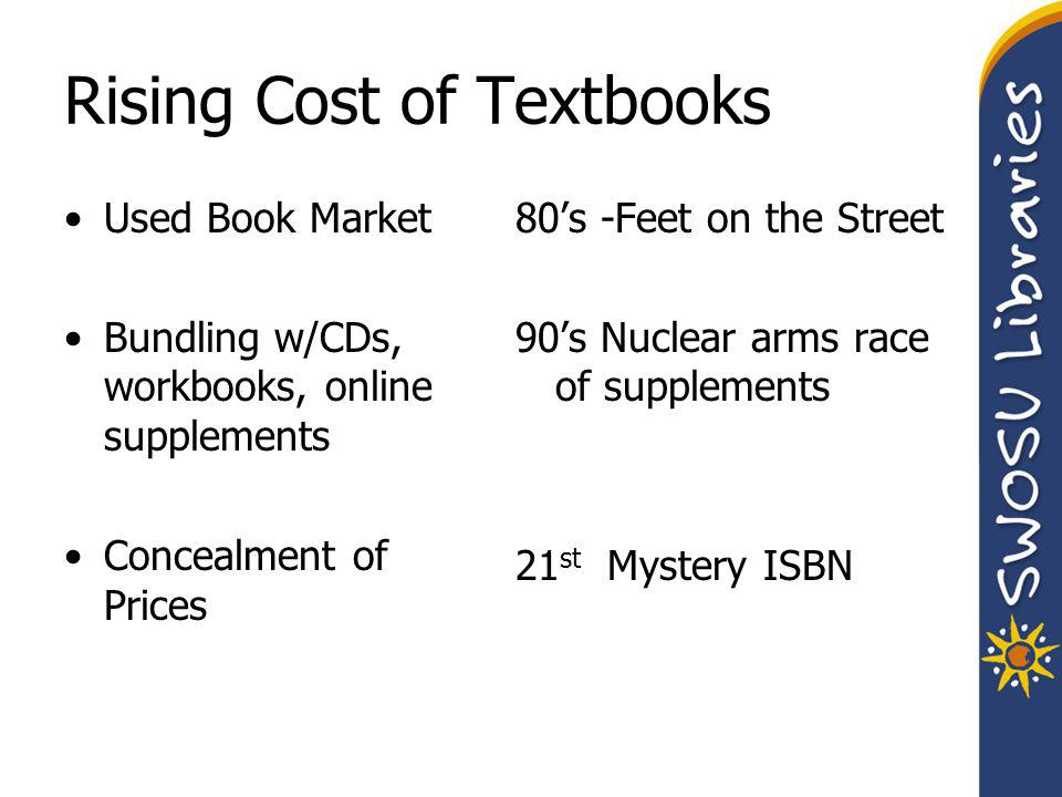 The College Textbook Affordability Act 2008 Help make textbook costs more manageable by providing students with advance information on textbook prices in course schedules and ensuring faculty have full textbook pricing information when making purchasing decisions; Require publishers to include information about textbook price, history of revisions, and lower-priced alternatives when marketing a book to faculty; Require publishers who bundle course material to offer the textbooks and supplemental material in unbundled versions.