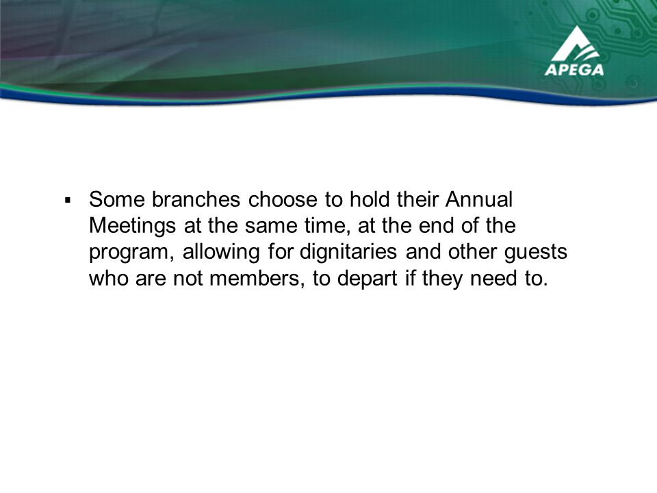  Some branches choose to hold their Annual Meetings at the same time, at the end of the program, allowing for dignitaries and other guests who are not members, to depart if they need to.
