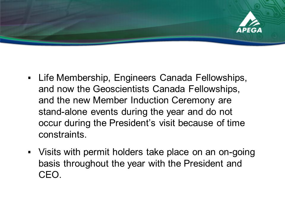  Life Membership, Engineers Canada Fellowships, and now the Geoscientists Canada Fellowships, and the new Member Induction Ceremony are stand-alone events during the year and do not occur during the President's visit because of time constraints.