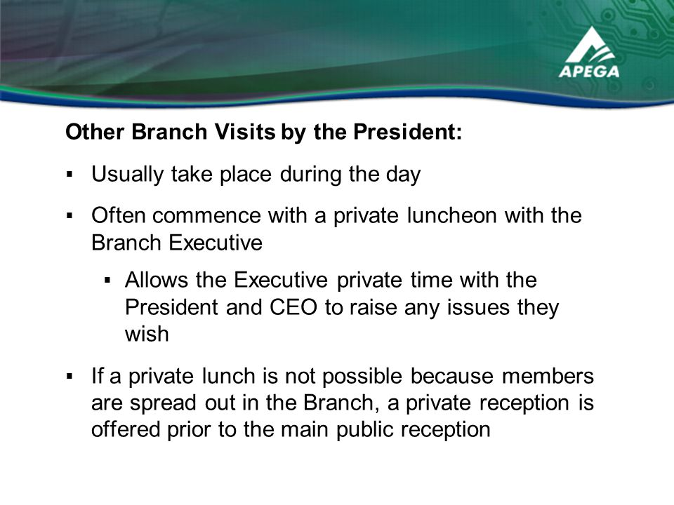 Other Branch Visits by the President:  Usually take place during the day  Often commence with a private luncheon with the Branch Executive  Allows the Executive private time with the President and CEO to raise any issues they wish  If a private lunch is not possible because members are spread out in the Branch, a private reception is offered prior to the main public reception