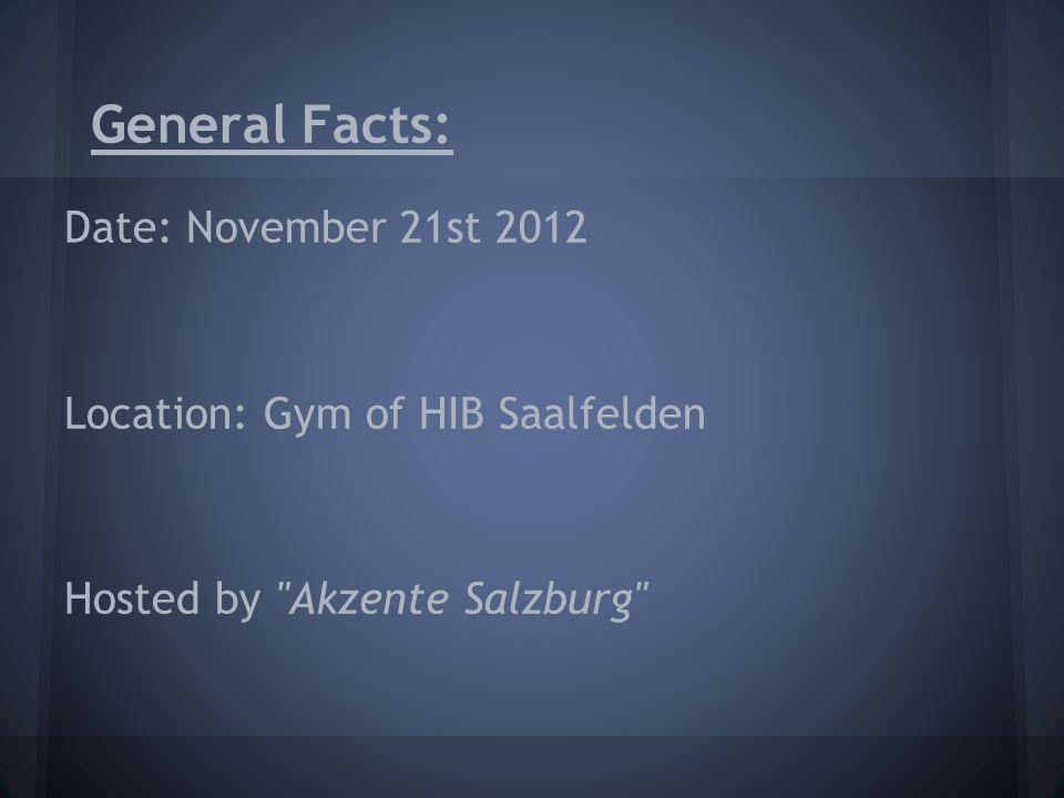 General Facts: Date: November 21st 2012 Location: Gym of HIB Saalfelden Hosted by Akzente Salzburg