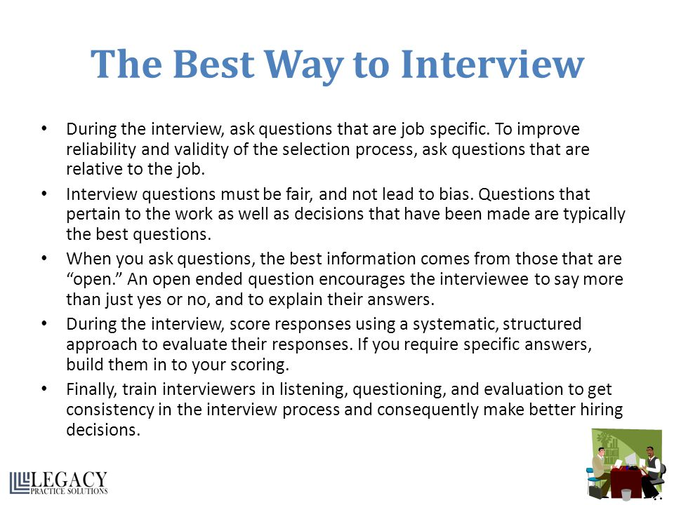 The Best Way to Interview During the interview, ask questions that are job specific. To improve reliability and validity of the selection process, ask