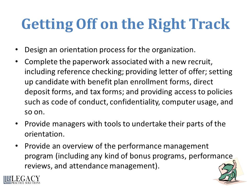 Getting Off on the Right Track Design an orientation process for the organization. Complete the paperwork associated with a new recruit, including ref
