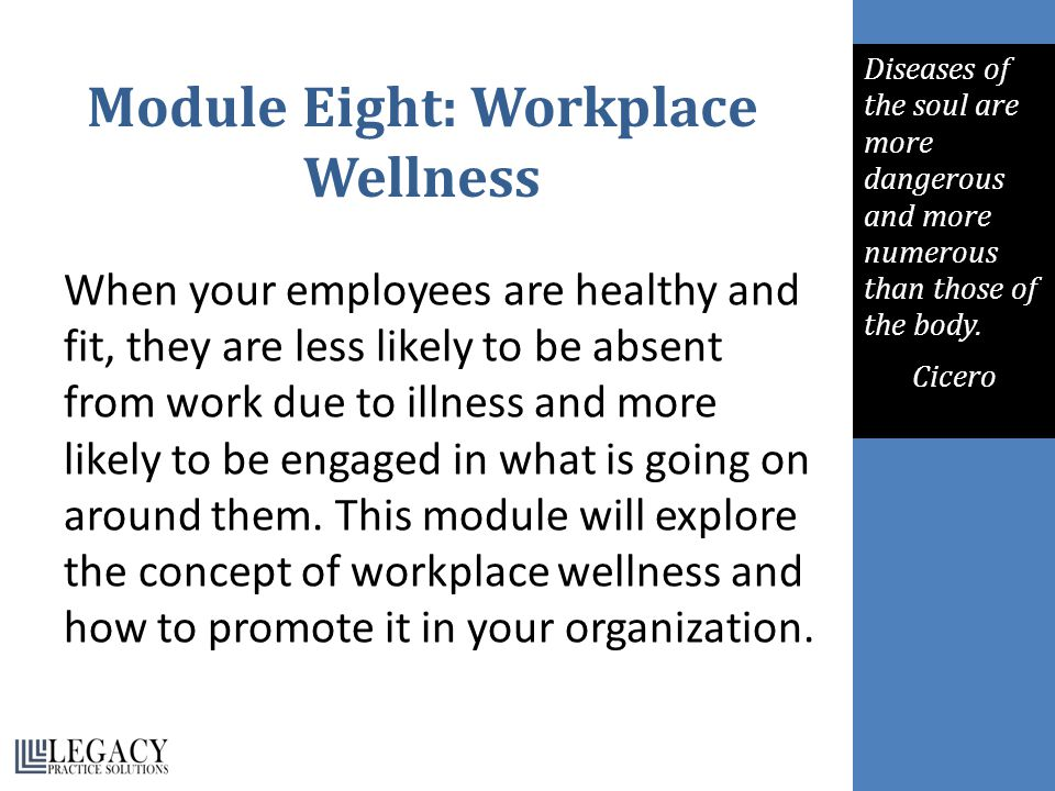 Module Eight: Workplace Wellness When your employees are healthy and fit, they are less likely to be absent from work due to illness and more likely t