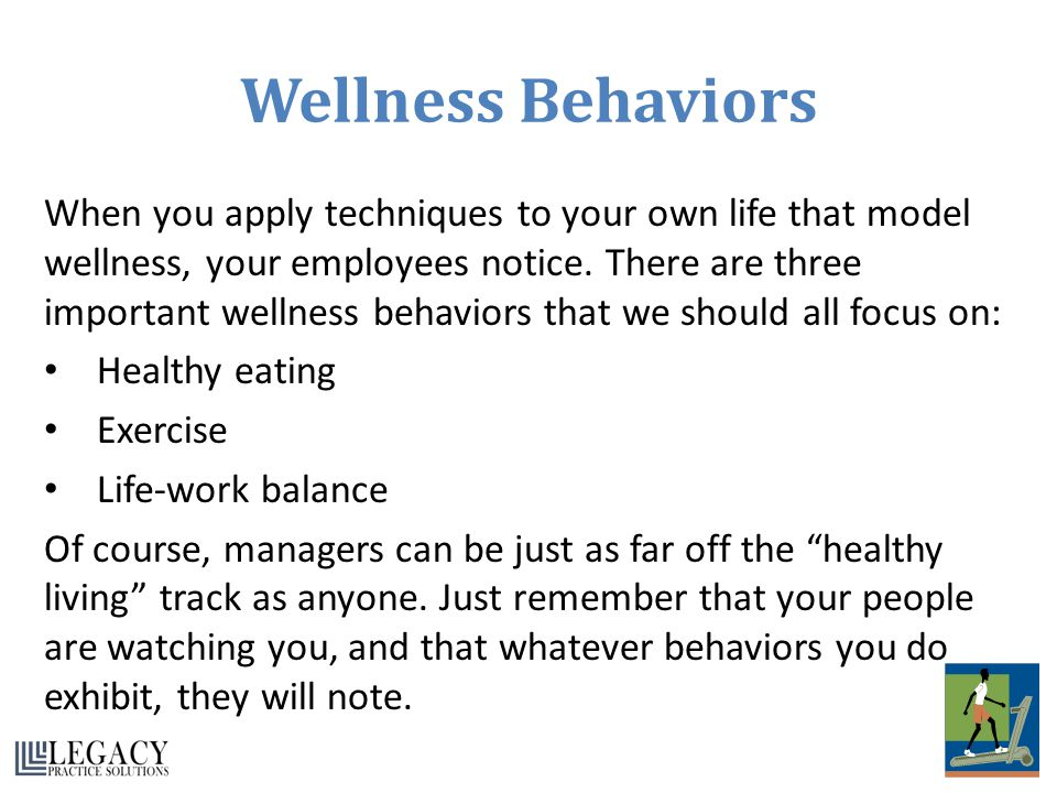 Wellness Behaviors When you apply techniques to your own life that model wellness, your employees notice. There are three important wellness behaviors