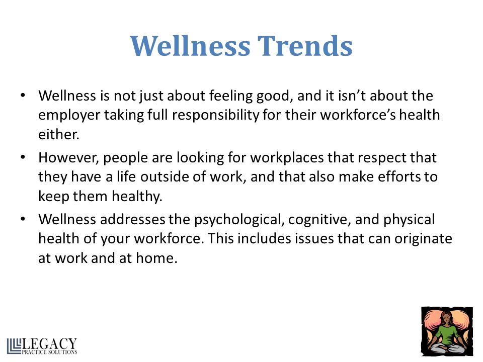 Wellness Trends Wellness is not just about feeling good, and it isn't about the employer taking full responsibility for their workforce's health eithe