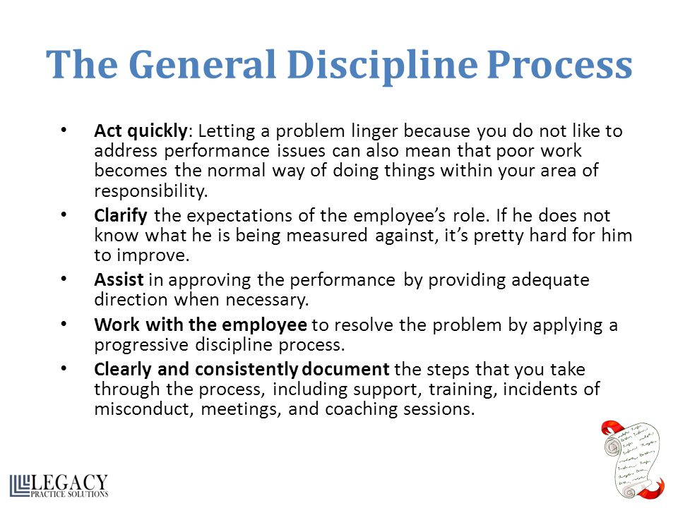 The General Discipline Process Act quickly: Letting a problem linger because you do not like to address performance issues can also mean that poor wor