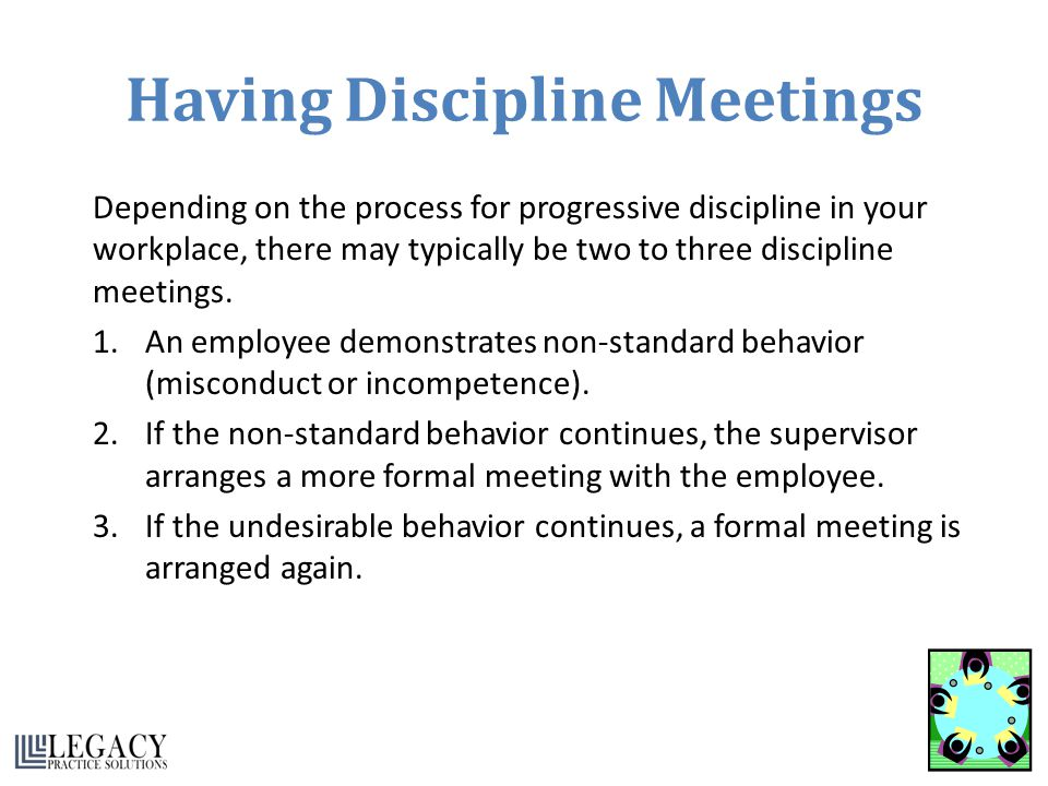 Having Discipline Meetings Depending on the process for progressive discipline in your workplace, there may typically be two to three discipline meeti
