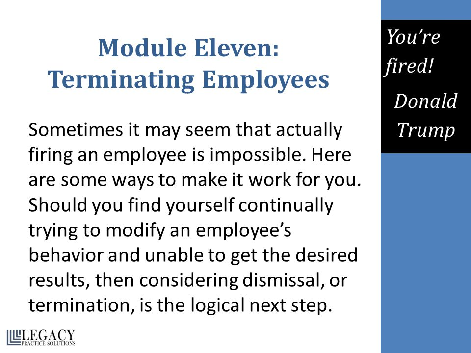Module Eleven: Terminating Employees Sometimes it may seem that actually firing an employee is impossible. Here are some ways to make it work for you.