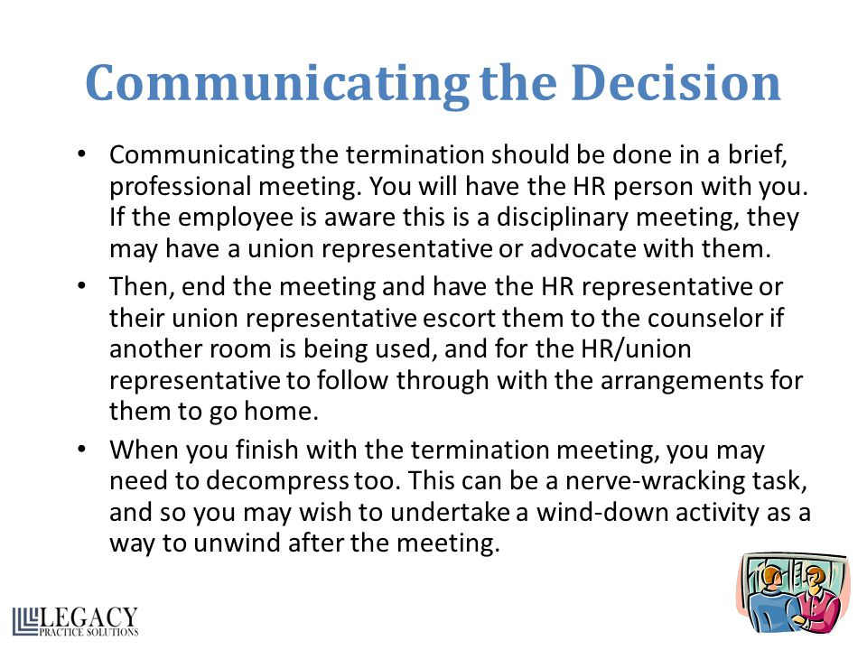 Communicating the Decision Communicating the termination should be done in a brief, professional meeting. You will have the HR person with you. If the