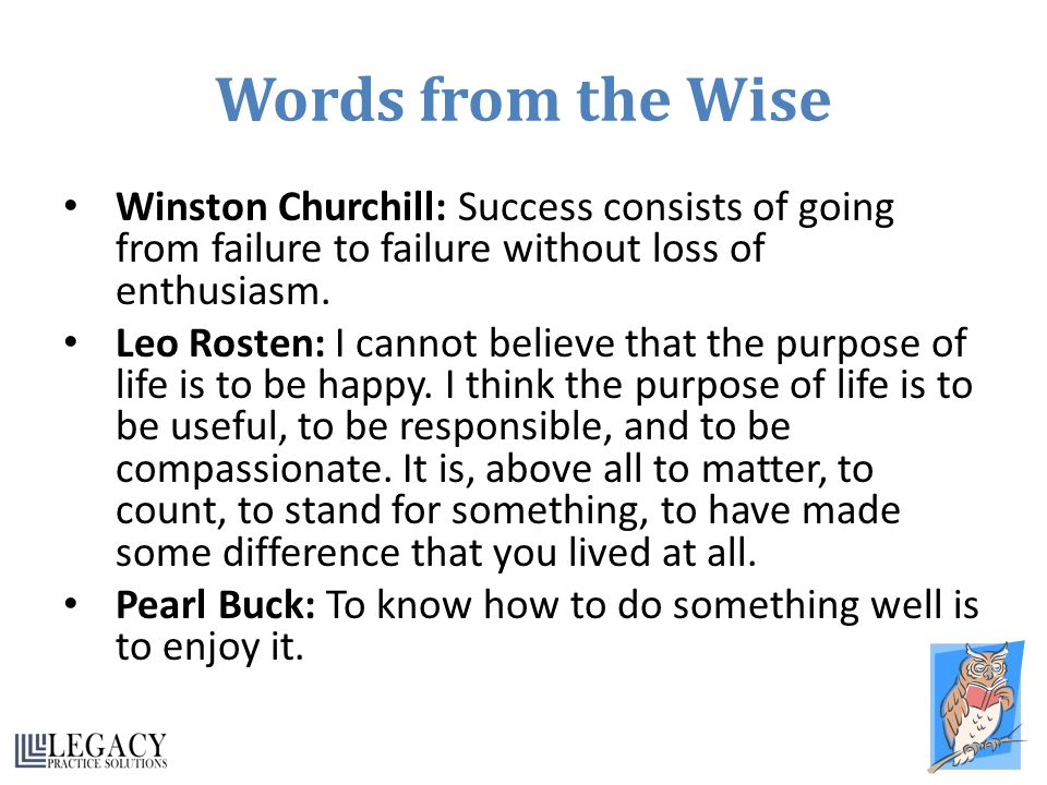 Words from the Wise Winston Churchill: Success consists of going from failure to failure without loss of enthusiasm. Leo Rosten: I cannot believe that