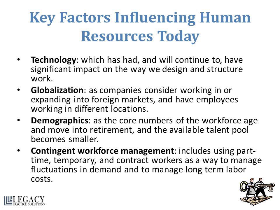 Key Factors Influencing Human Resources Today Technology: which has had, and will continue to, have significant impact on the way we design and struct
