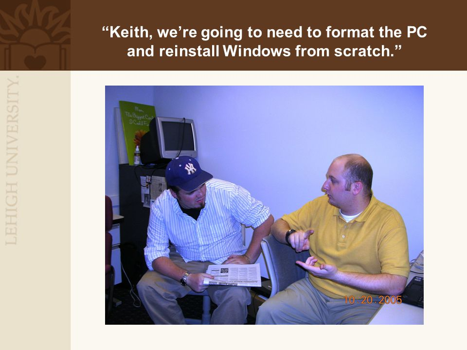 """Keith, we're going to need to format the PC and reinstall Windows from scratch."""