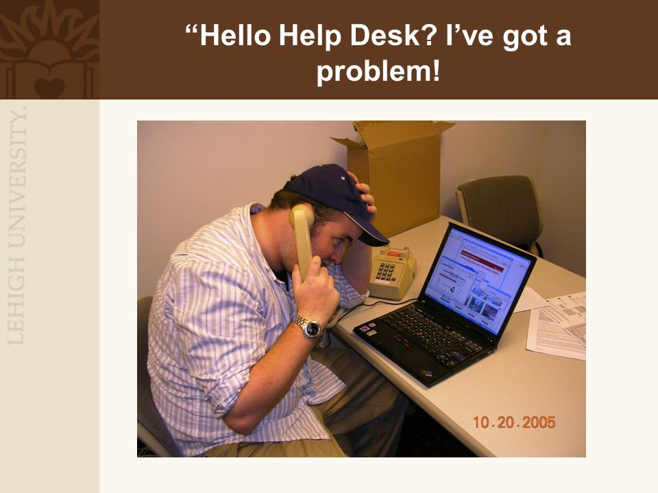 """Hello Help Desk? I've got a problem!"