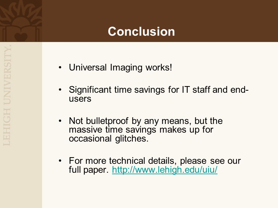 Conclusion Universal Imaging works! Significant time savings for IT staff and end- users Not bulletproof by any means, but the massive time savings ma