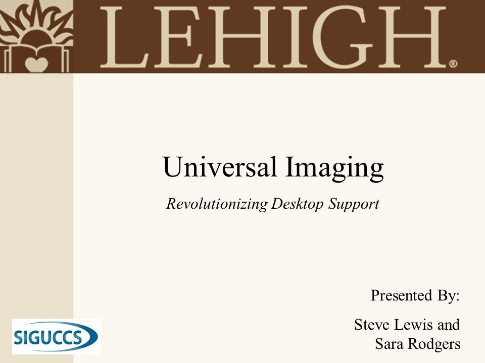 Universal Imaging Revolutionizing Desktop Support Presented By: Steve Lewis and Sara Rodgers