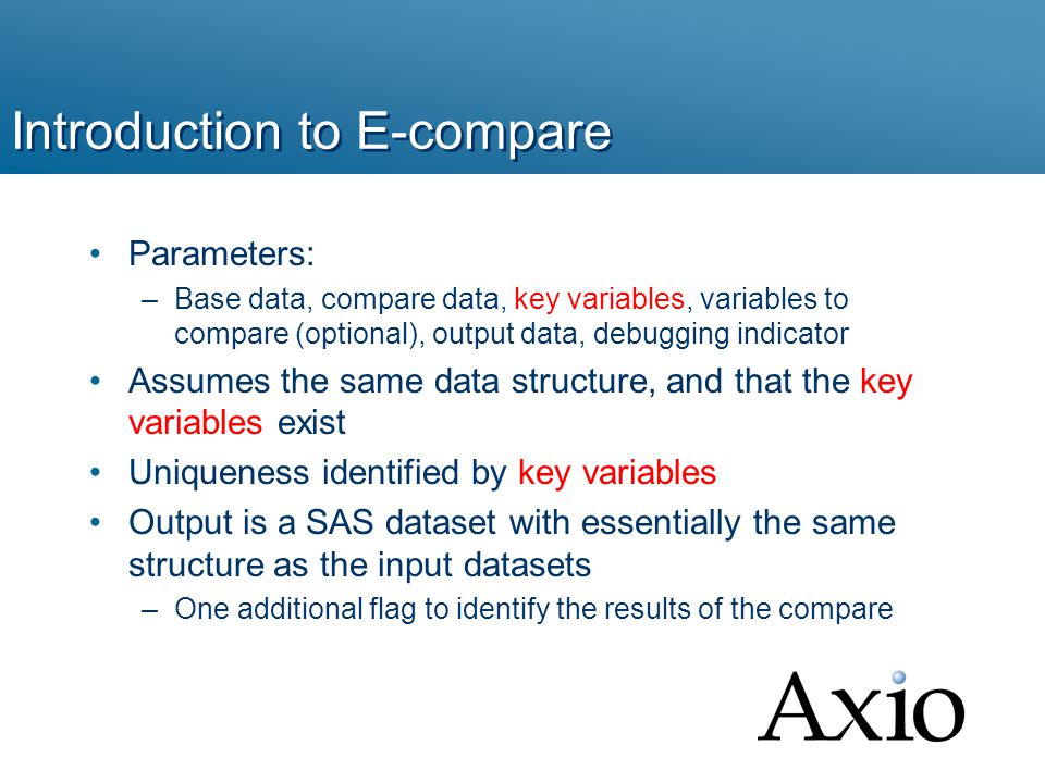 Introduction to E-compare Parameters: –Base data, compare data, key variables, variables to compare (optional), output data, debugging indicator Assumes the same data structure, and that the key variables exist Uniqueness identified by key variables Output is a SAS dataset with essentially the same structure as the input datasets –One additional flag to identify the results of the compare