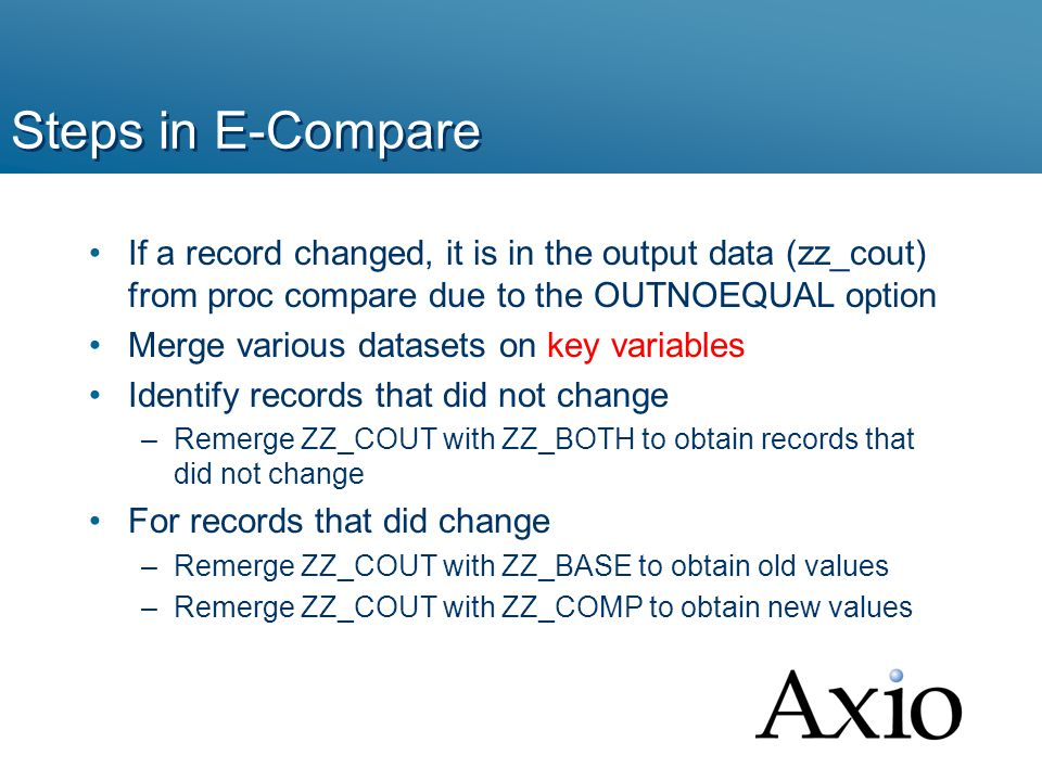 Steps in E-Compare If a record changed, it is in the output data (zz_cout) from proc compare due to the OUTNOEQUAL option Merge various datasets on key variables Identify records that did not change –Remerge ZZ_COUT with ZZ_BOTH to obtain records that did not change For records that did change –Remerge ZZ_COUT with ZZ_BASE to obtain old values –Remerge ZZ_COUT with ZZ_COMP to obtain new values