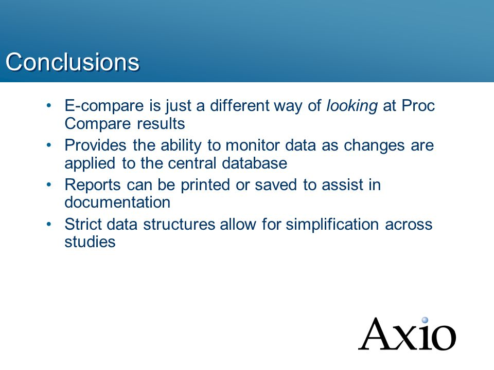 Conclusions E-compare is just a different way of looking at Proc Compare results Provides the ability to monitor data as changes are applied to the central database Reports can be printed or saved to assist in documentation Strict data structures allow for simplification across studies