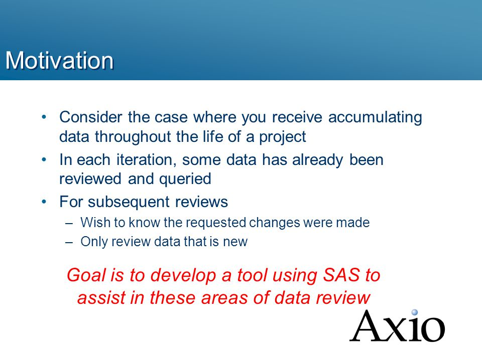 Motivation Consider the case where you receive accumulating data throughout the life of a project In each iteration, some data has already been reviewed and queried For subsequent reviews –Wish to know the requested changes were made –Only review data that is new Goal is to develop a tool using SAS to assist in these areas of data review