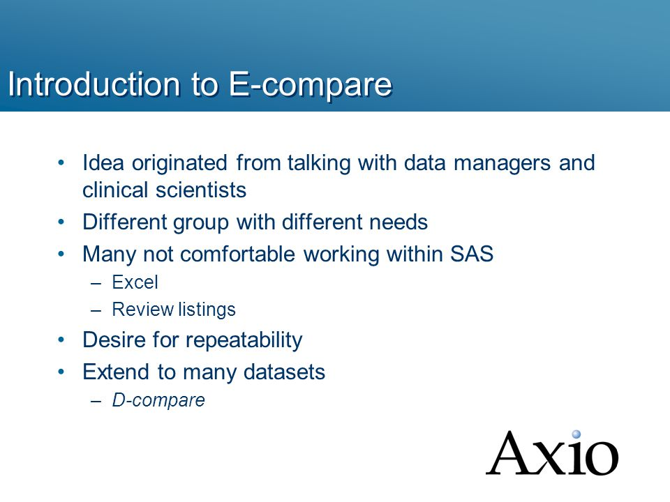 Introduction to E-compare Idea originated from talking with data managers and clinical scientists Different group with different needs Many not comfortable working within SAS –Excel –Review listings Desire for repeatability Extend to many datasets –D-compare