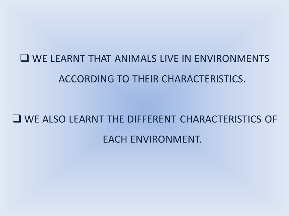  WE LEARNT THAT ANIMALS LIVE IN ENVIRONMENTS ACCORDING TO THEIR CHARACTERISTICS.  WE ALSO LEARNT THE DIFFERENT CHARACTERISTICS OF EACH ENVIRONMENT.