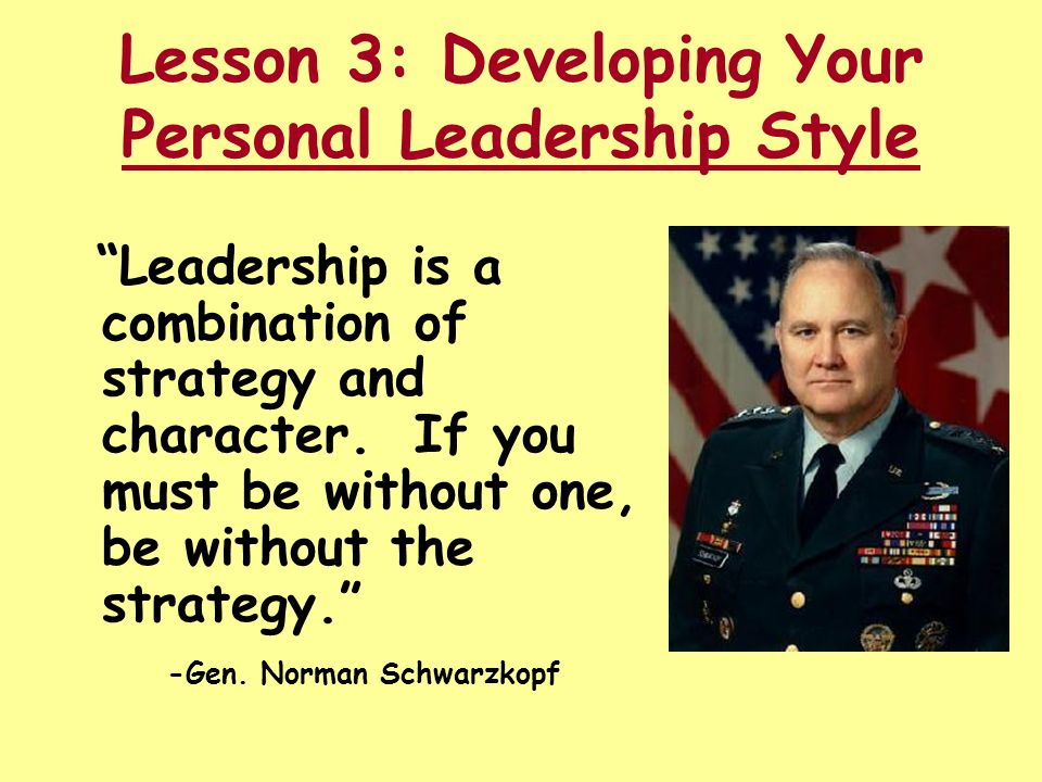 "Lesson 3: Developing Your Personal Leadership Style ""Leadership is a combination of strategy and character. If you must be without one, be without the"