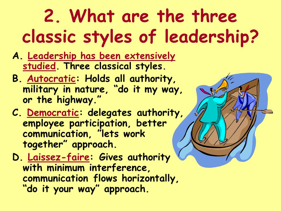 2. What are the three classic styles of leadership? A. Leadership has been extensively studied. Three classical styles. B. Autocratic: Holds all autho