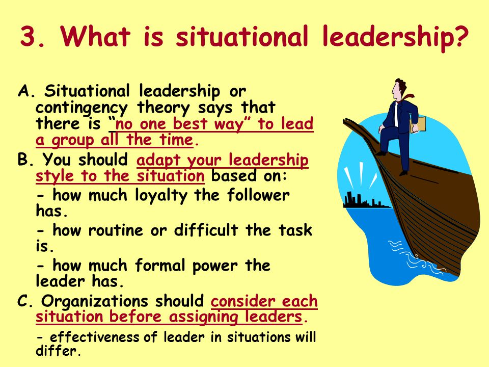 "3. What is situational leadership? A. Situational leadership or contingency theory says that there is "" no one best way"" to lead a group all the time."