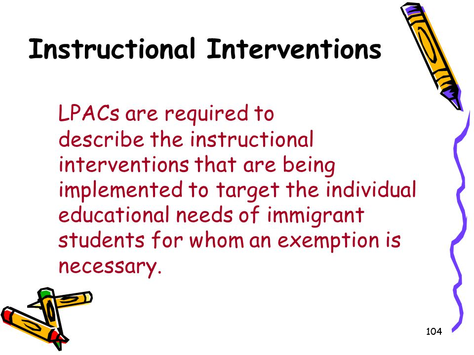 104 Instructional Interventions LPACs are required to describe the instructional interventions that are being implemented to target the individual edu