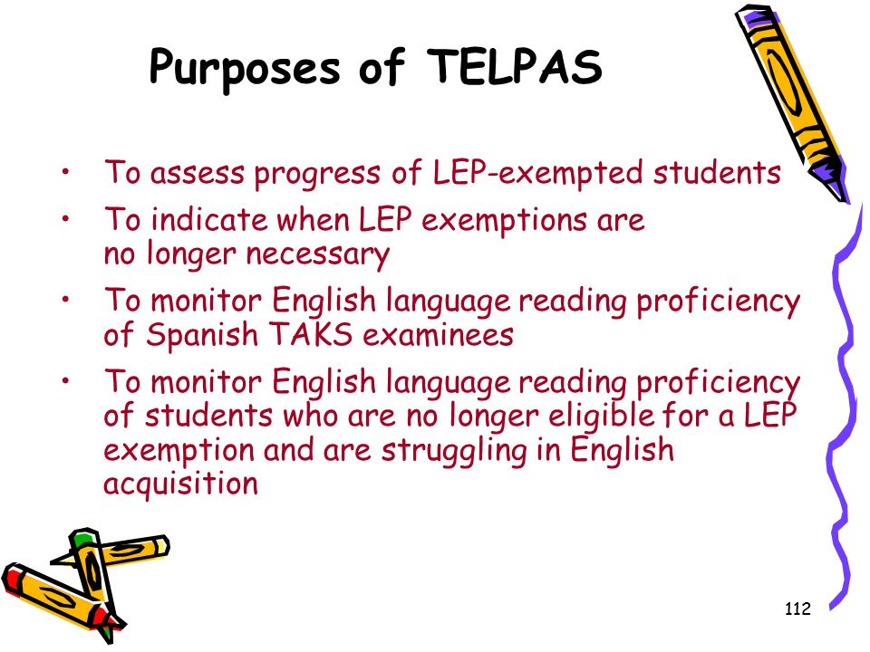 112 Purposes of TELPAS To assess progress of LEP-exempted students To indicate when LEP exemptions are no longer necessary To monitor English language