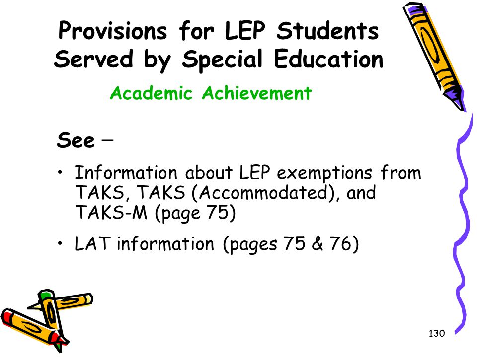 130 Provisions for LEP Students Served by Special Education See – Information about LEP exemptions from TAKS, TAKS (Accommodated), and TAKS-M (page 75
