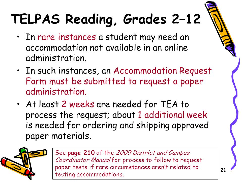 21 TELPAS Reading, Grades 2–12 In rare instances a student may need an accommodation not available in an online administration. In such instances, an