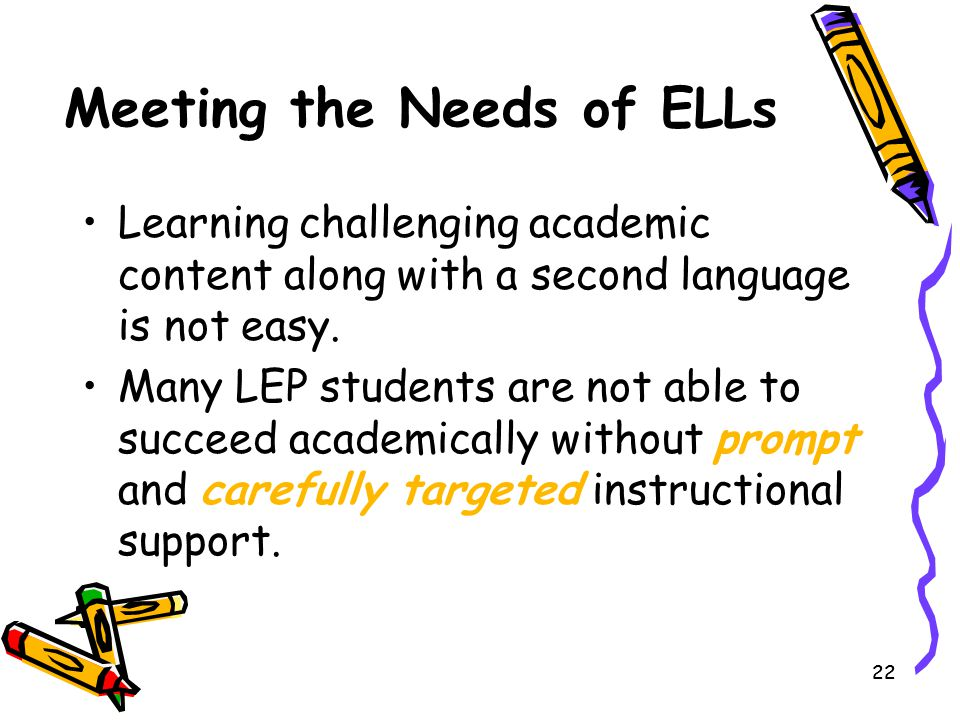 22 Meeting the Needs of ELLs Learning challenging academic content along with a second language is not easy. Many LEP students are not able to succeed