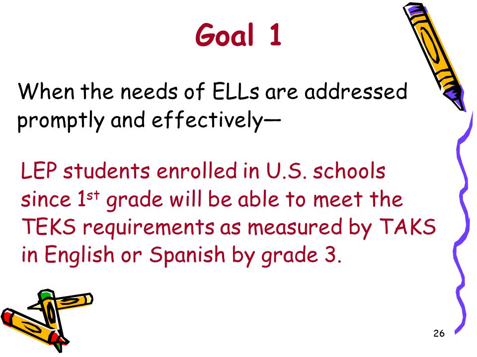 26 Goal 1 When the needs of ELLs are addressed promptly and effectively— LEP students enrolled in U.S. schools since 1 st grade will be able to meet t