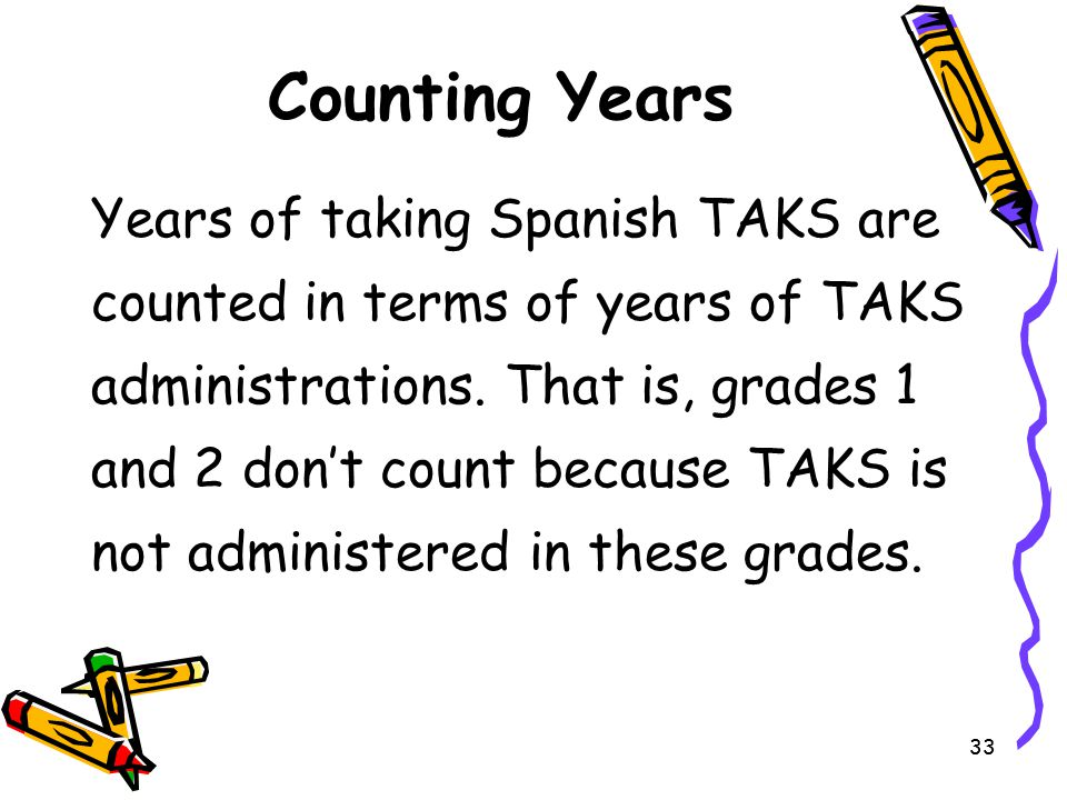 33 Counting Years Years of taking Spanish TAKS are counted in terms of years of TAKS administrations. That is, grades 1 and 2 don't count because TAKS