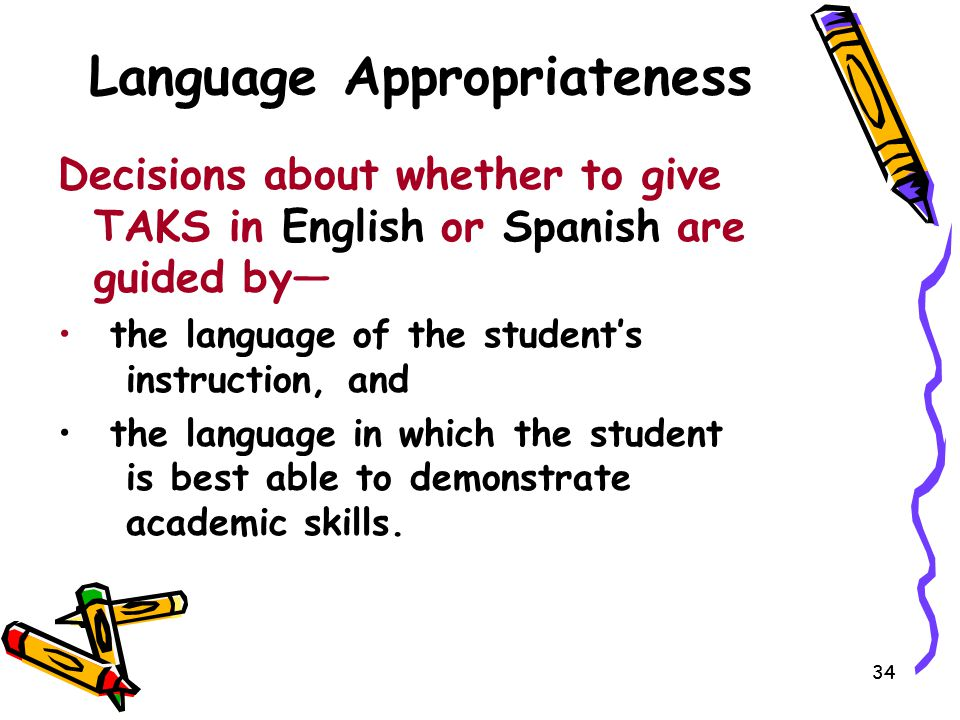 34 Language Appropriateness Decisions about whether to give TAKS in English or Spanish are guided by— the language of the student's instruction, and t