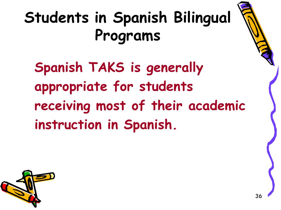 36 Students in Spanish Bilingual Programs Spanish TAKS is generally appropriate for students receiving most of their academic instruction in Spanish.