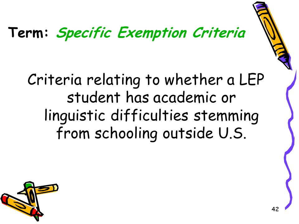 42 Criteria relating to whether a LEP student has academic or linguistic difficulties stemming from schooling outside U.S. Term: Specific Exemption Cr