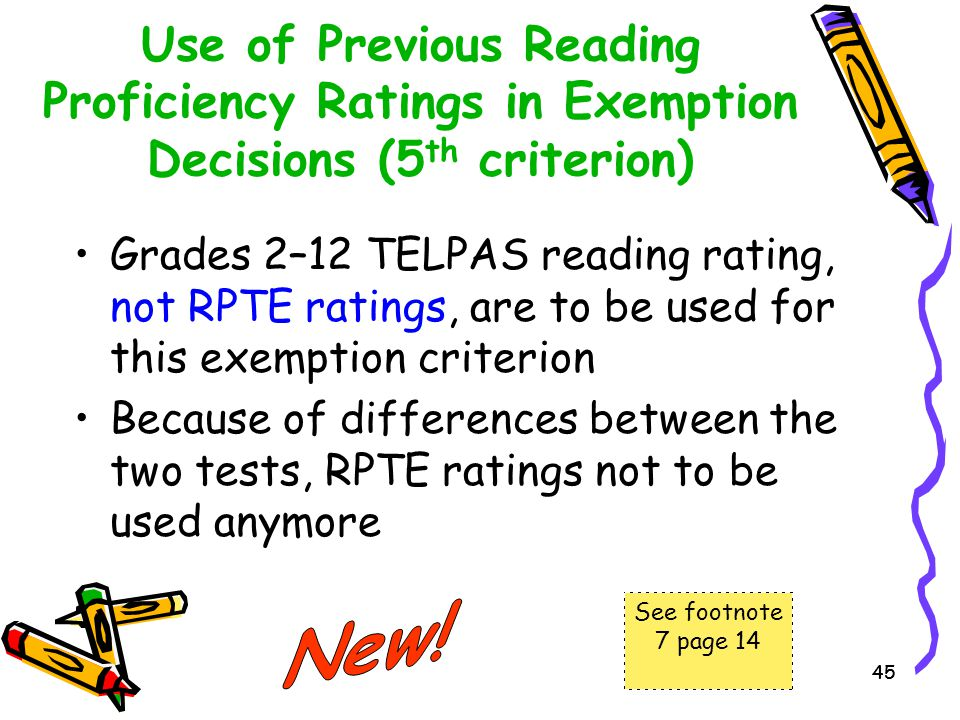 45 Use of Previous Reading Proficiency Ratings in Exemption Decisions (5 th criterion) Grades 2–12 TELPAS reading rating, not RPTE ratings, are to be